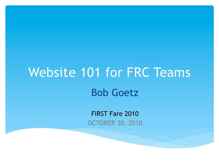 Website 101 for FRC Teams          Bob Goetz          FIRST Fare 2010         OCTOBER 30, 2010
