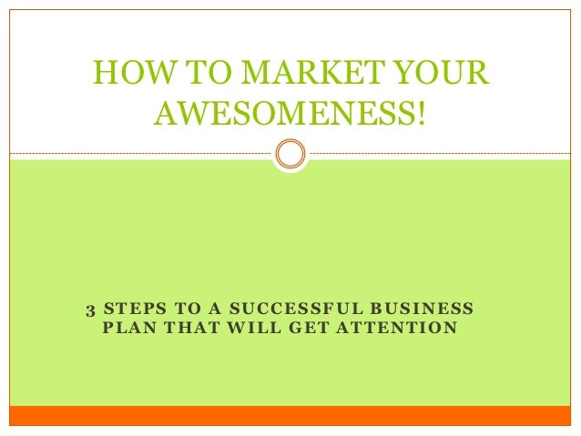 HOW TO MARKET YOUR  AWESOMENESS!3 STEPS TO A SUCCESSFUL BUSINESS  PLAN THAT WILL GET ATTENTION