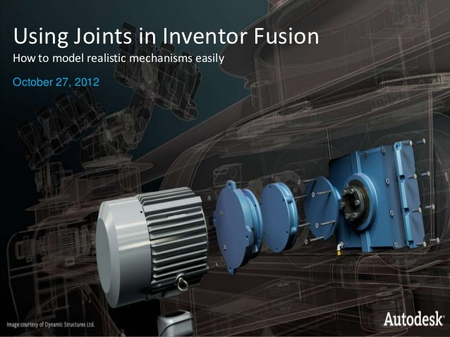 Using Joints in Inventor FusionHow to model realistic mechanisms easilyOctober 27, 2012© 2007 Autodesk                    ...