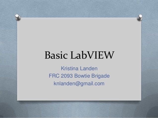 Basic LabVIEW Kristina Landen FRC 2093 Bowtie Brigade knlanden@gmail.com