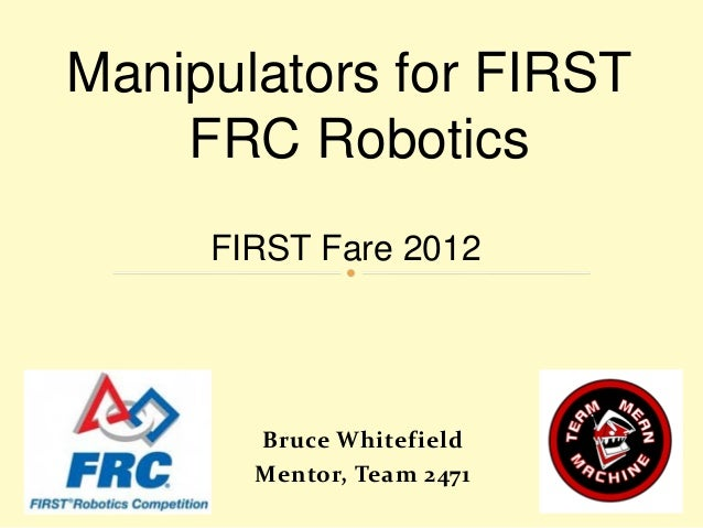 Manipulators for FIRST FRC Robotics FIRST Fare 2012  Bruce Whitefield Mentor, Team 2471