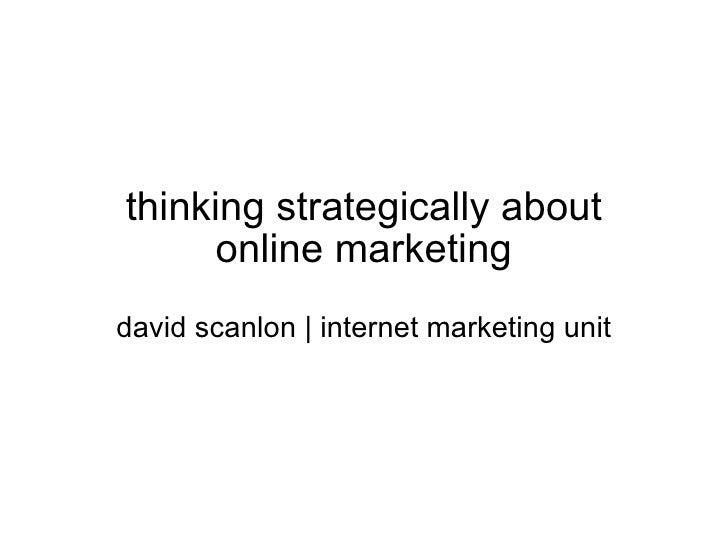 thinking strategically about online marketing david scanlon | internet marketing unit