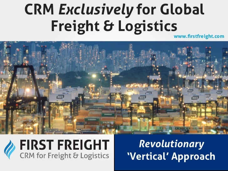 CRM Exclusively for Global   Freight & Logistics  www.firstfreight.com                Revolutionary              'Vertical'...