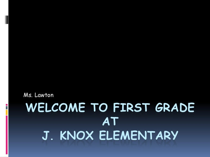 Ms. LawtonWELCOME TO FIRST GRADE          AT  J. KNOX ELEMENTARY