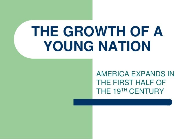 THE GROWTH OF A YOUNG NATION AMERICA EXPANDS IN THE FIRST HALF OF THE 19TH CENTURY