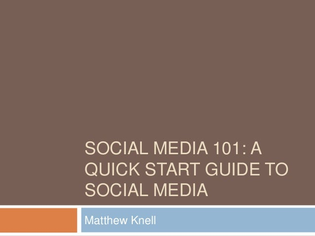 SOCIAL MEDIA 101: A QUICK START GUIDE TO SOCIAL MEDIA Matthew Knell