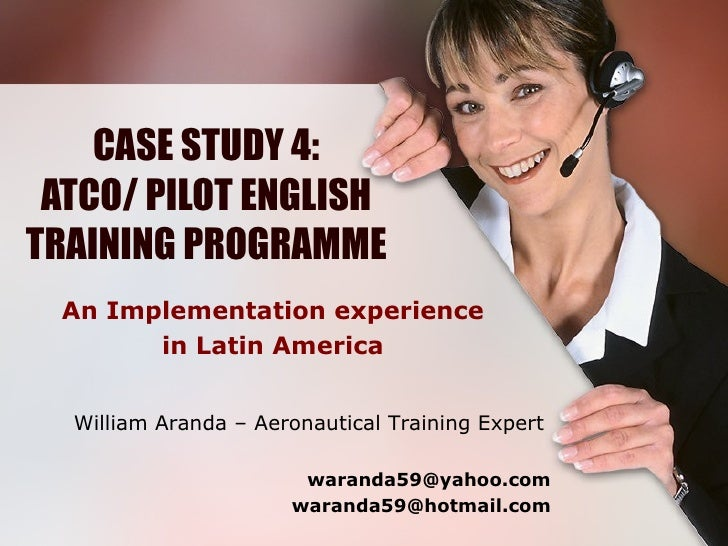 CASE STUDY 4: ATCO/ PILOT ENGLISH TRAINING PROGRAMME An Implementation experience in Latin America William Aranda – Aerona...