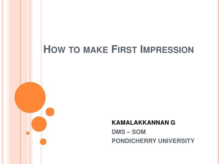 How to make First Impression<br />KAMALAKKANNAN G<br />DMS – SOM<br />PONDICHERRY UNIVERSITY<br />