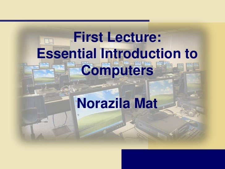 First Lecture:Essential Introduction to      Computers      Norazila Mat