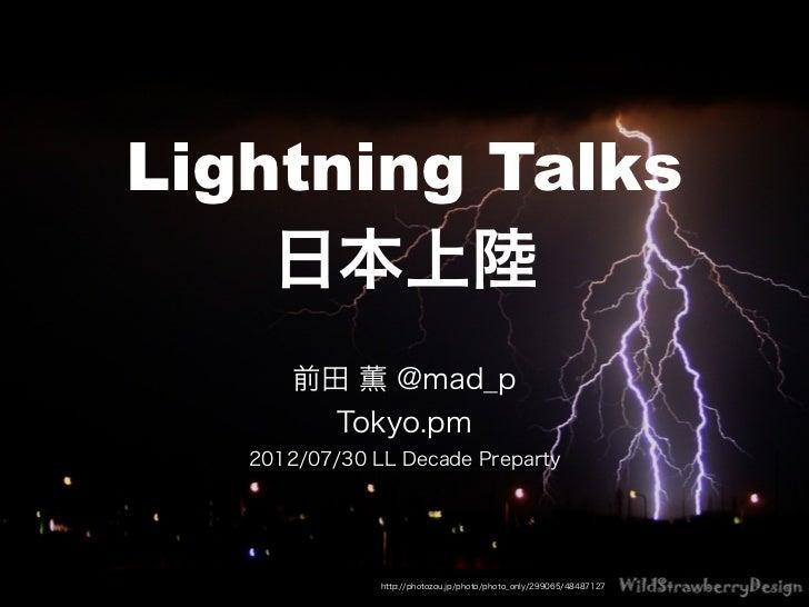 Lightning Talks    日本上陸       前田 薫 @mad_p         Tokyo.pm   2012/07/30 LL Decade Preparty               http://photozou.j...