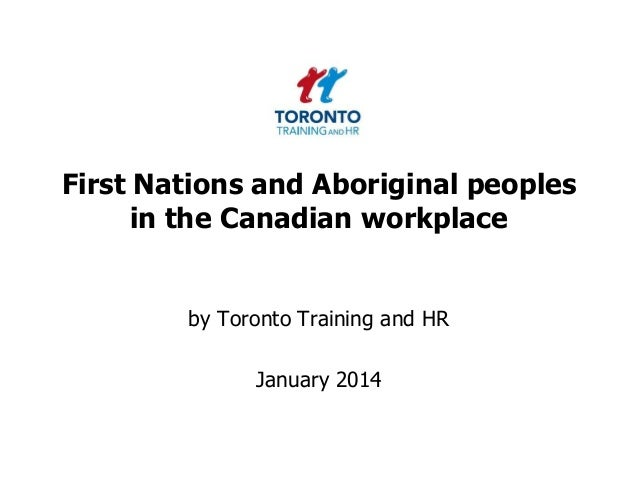 First Nations and Aboriginal peoples in the Canadian workplace  by Toronto Training and HR  January 2014