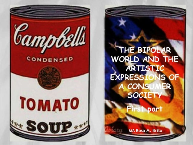 THE BIPOLAR WORLD AND THE ARTISTIC EXPRESSIONS OF A CONSUMER SOCIETY First part MA Rosa M. Brito