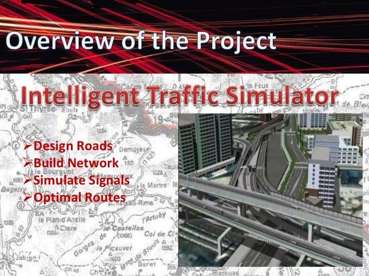 Overview of the Project<br />Intelligent Traffic Simulator<br /><ul><li>Design Roads