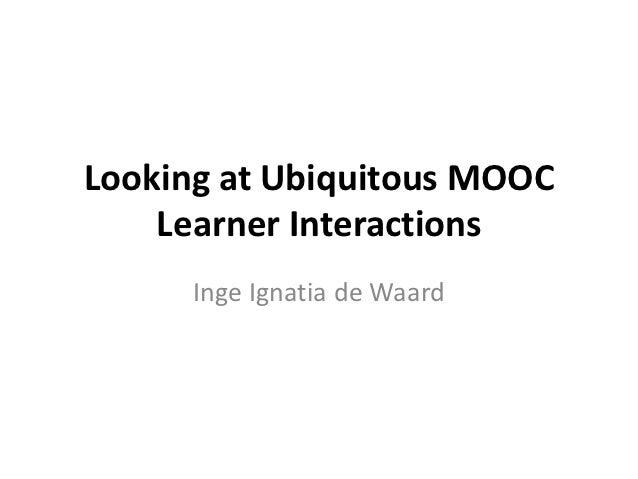 Looking at Ubiquitous MOOC    Learner Interactions      Inge Ignatia de Waard