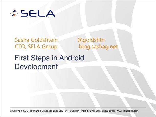 Sasha Goldshtein CTO, SELA Group  @goldshtn blog.sashag.net  First Steps in Android Development  © Copyright SELA software...