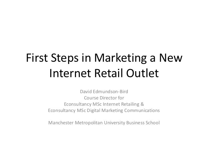 First Steps in Marketing a New Internet Retail Outlet<br />David Edmundson-Bird<br />Course Director for<br />Econsultancy...