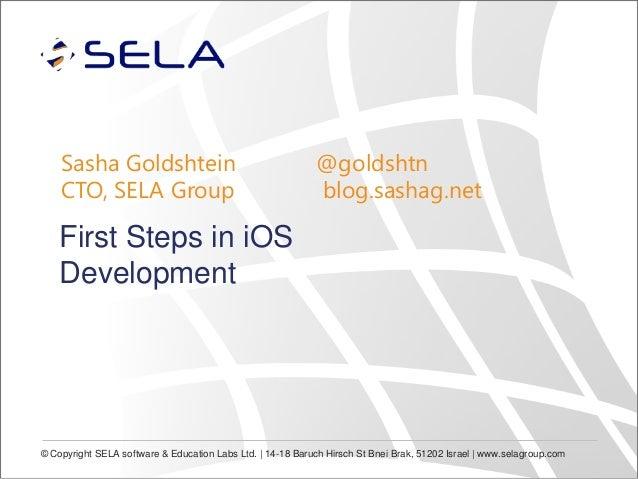 Sasha Goldshtein CTO, SELA Group  @goldshtn blog.sashag.net  First Steps in iOS Development  © Copyright SELA software & E...