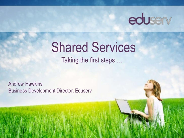 Shared Services                        Taking the first steps …Andrew HawkinsBusiness Development Director, Eduserv