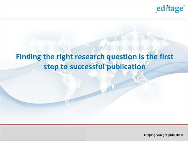 Helping you get published Finding the right research question is the first step to successful publication