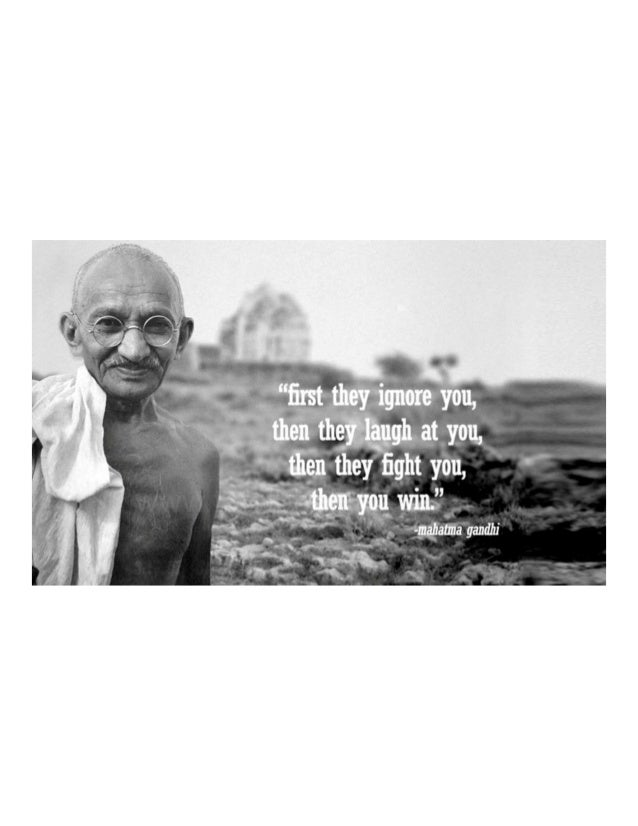 First they ignore you, then they laugh at you, then they fight you, then you win. ~ mahatma gandhi
