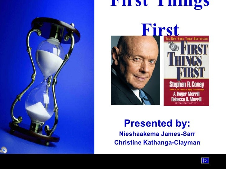 First Things First Presented by: Nieshaakema James-Sarr Christine Kathanga-Clayman
