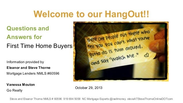 Welcome to our HangOut!! Questions and Answers for First Time Home Buyers Information provided by Eleanor and Steve Thorne...