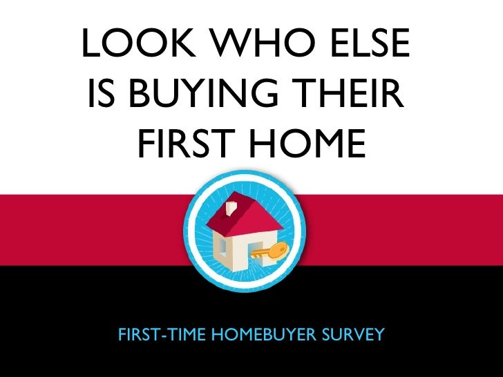 LOOK WHO ELSE  IS BUYING THEIR  FIRST HOME FIRST-TIME HOMEBUYER SURVEY