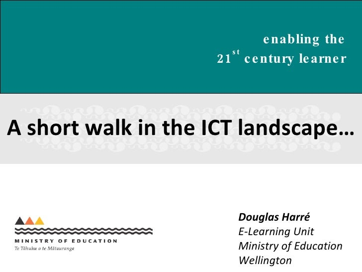 A short walk in the ICT landscape… Douglas Harr é E-Learning Unit Ministry of Education Wellington enabling the  21 st  ce...