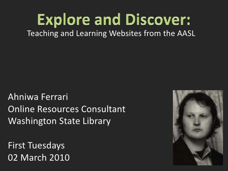 Explore and Discover:<br />Teaching and Learning Websites from the AASL<br />Ahniwa Ferrari<br />Online Resources Consulta...