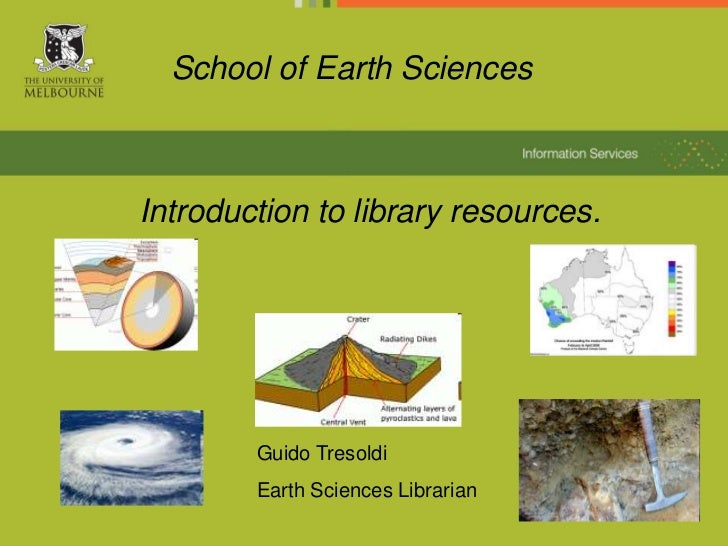 School of Earth SciencesIntroduction to library resources.        Guido Tresoldi        Earth Sciences Librarian          ...