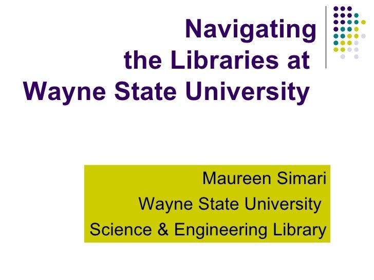 Navigating the Libraries at  Wayne State University   Maureen Simari Wayne State University  Science & Engineering Library