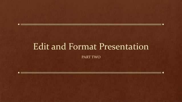 Edit and Format Presentation PART TWO
