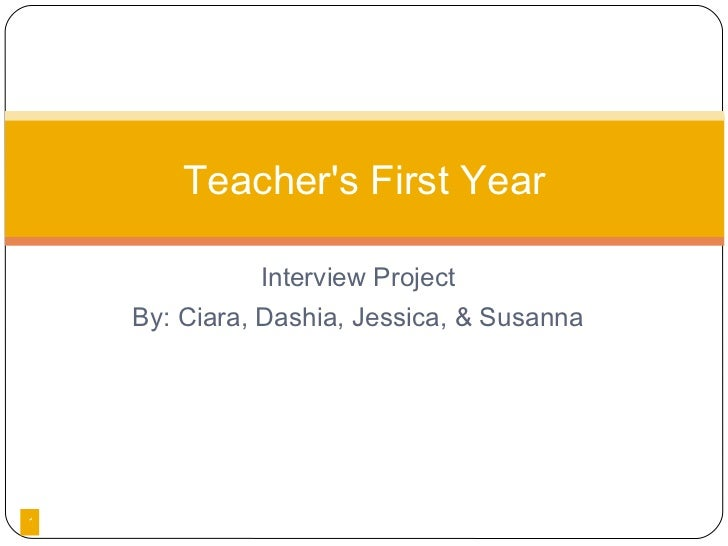 <ul><li>Interview Project </li></ul><ul><li>By: Ciara, Dashia, Jessica, & Susanna </li></ul>Teacher's First Year
