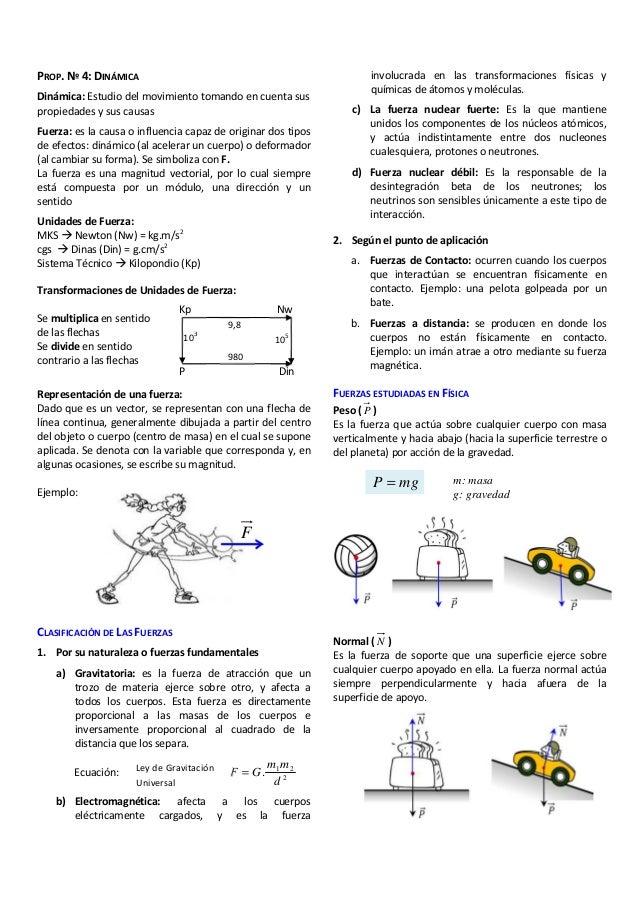 PROP. Nº 4: DINÁMICA Dinámica: Estudio del movimiento tomando en cuenta sus propiedades y sus causas Fuerza: es la causa o...