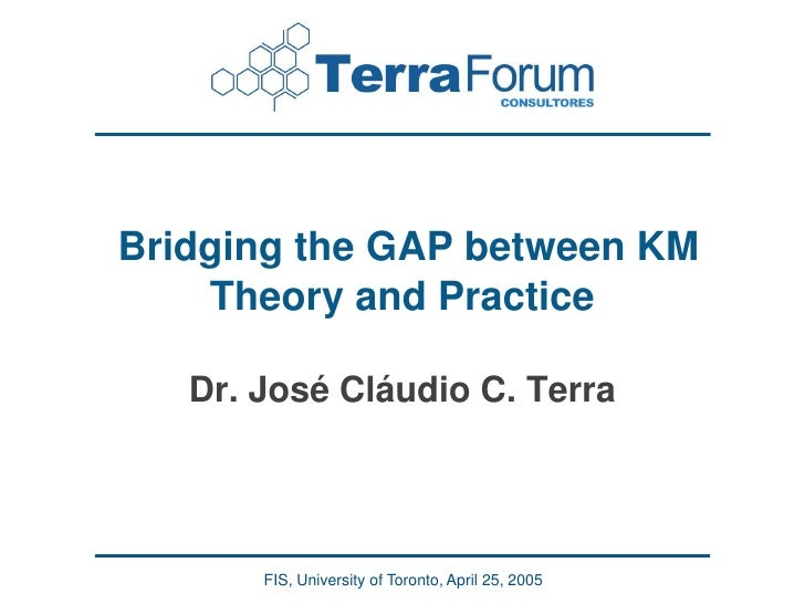 Bridging the GAP between KM     Theory and Practice     Dr. José Cláudio C. Terra            FIS, University of Toronto, A...