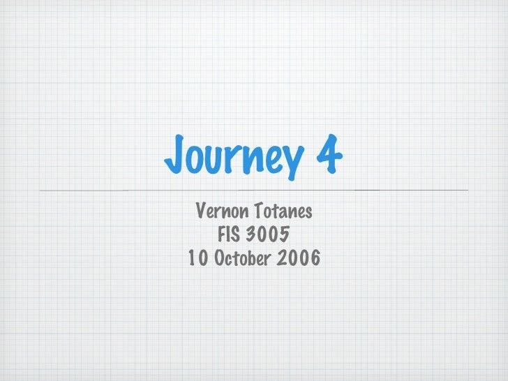 Journey 4 <ul><li>Vernon Totanes </li></ul><ul><li>FIS 3005 </li></ul><ul><li>10 October 2006 </li></ul>