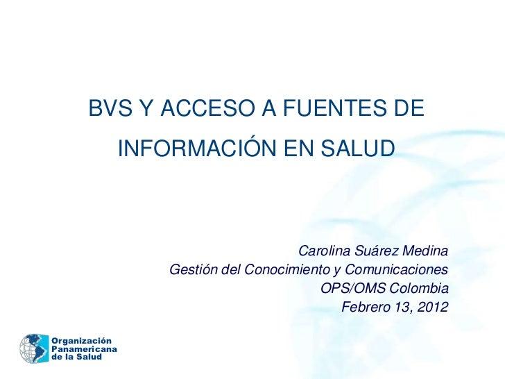 BVS Y ACCESO A FUENTES DE               INFORMACIÓN EN SALUD                                     Carolina Suárez Medina   ...