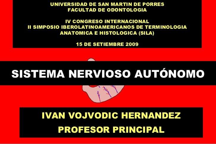 SISTEMA NERVIOSO AUTÓNOMO IVAN VOJVODIC HERNANDEZ PROFESOR PRINCIPAL UNIVERSIDAD DE SAN MARTIN DE PORRES FACULTAD DE ODONT...
