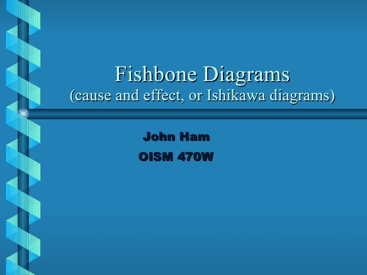 Fishbone Diagrams (cause and effect, or Ishikawa diagrams) John Ham OISM 470W