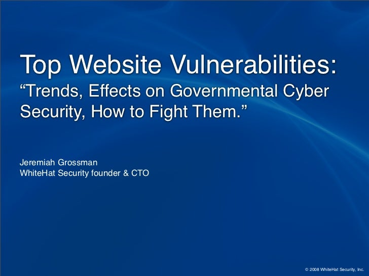 "Top Website Vulnerabilities: ""Trends, Effects on Governmental Cyber Security, How to Fight Them.""  Jeremiah Grossman White..."
