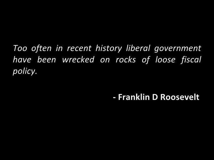 Too often in recent history liberal government have been wrecked on rocks of loose fiscal policy. - Franklin D Roosevelt