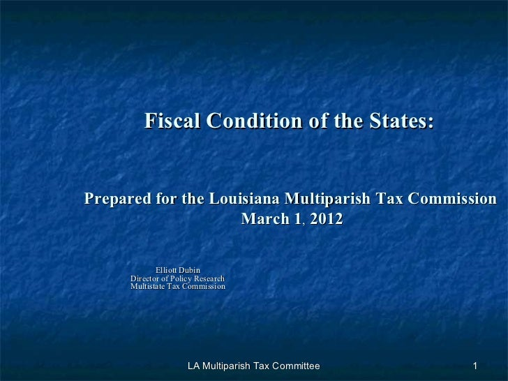Fiscal Condition of the States:    Prepared for the Louisiana Multiparish Tax Commission   March 1 ,  2012 Elliott Dubin D...