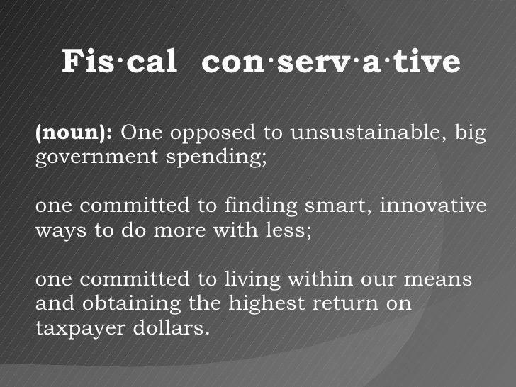 Fis·cal  con·serv·a·tive (noun):  One opposed to unsustainable, big government spending;  one committed to finding smart, ...