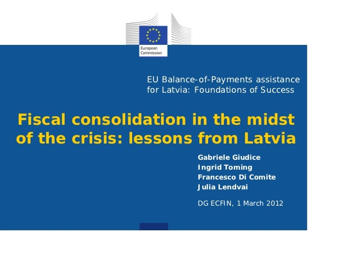 EU Balance-of-Payments assistance               for Latvia: Foundations of SuccessFiscal consolidation in the midstof the ...