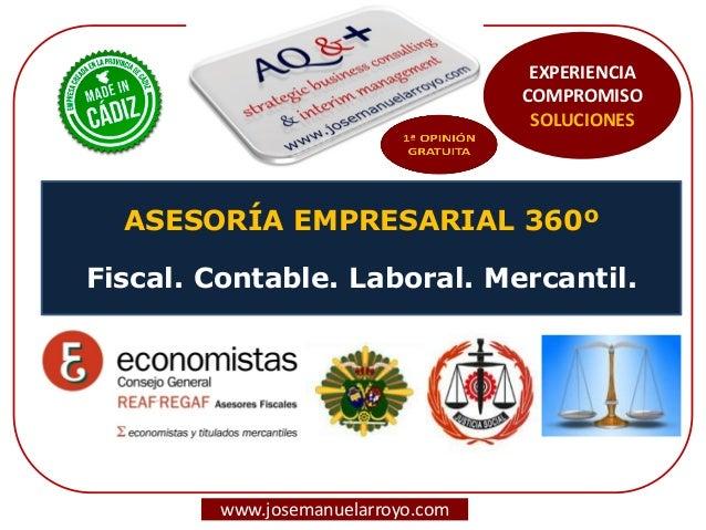 ASESORÍA EMPRESARIAL 360º Fiscal. Contable. Laboral. Mercantil. www.josemanuelarroyo.com EXPERIENCIA COMPROMISO SOLUCIONES