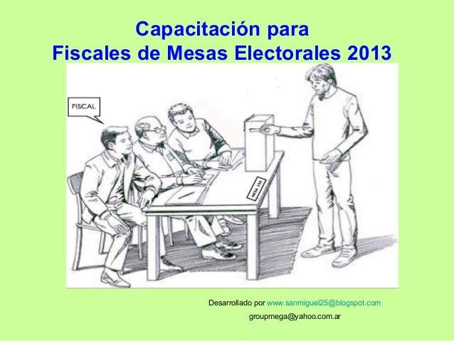Capacitación para Fiscales de Mesas Electorales 2013 Desarrollado por www.sanmiguel25@blogspot.com groupmega@yahoo.com.ar