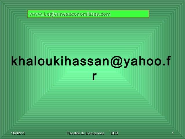 16/02/1516/02/15 Fiscalité de L'entreprise SEGFiscalité de L'entreprise SEG 11 khaloukihassan@yahoo.f r