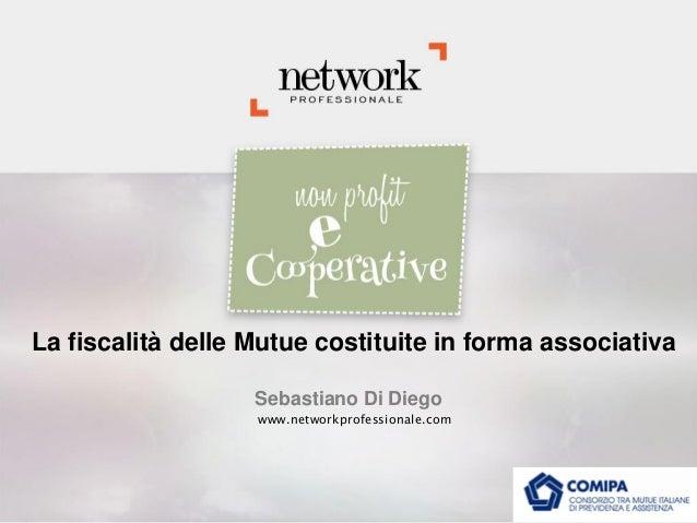 La fiscalità delle Mutue costituite in forma associativa Sebastiano Di Diego www.networkprofessionale.com