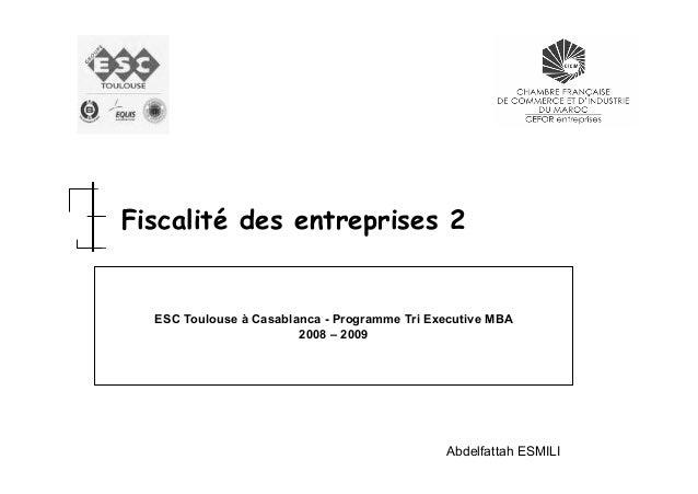 Fiscalité des entreprises 2  ESC Toulouse à Casablanca - Programme Tri Executive MBA 2008 – 2009  Abdelfattah ESMILI