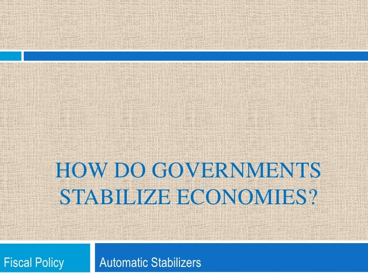 How do Governments Stabilize Economies?<br />Fiscal Policy            Automatic Stabilizers<br />